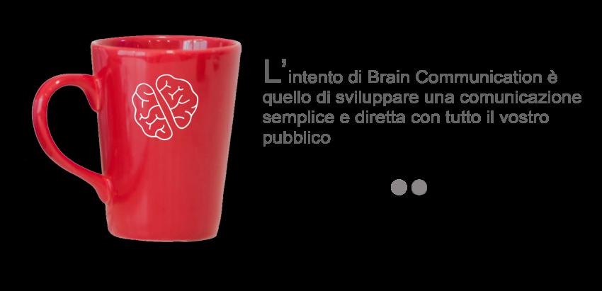 L'intento di Brain Communication. è quello di sviluppare una comunicazione semplice e diretta con tutto il vostro pubblico